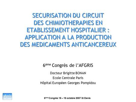 SECURISATION DU CIRCUIT DES CHIMIOTHERAPIES EN ETABLISSEMENT HOSPITALIER : APPLICATION A LA PRODUCTION DES MEDICAMENTS ANTICANCEREUX 6ème Congrès de.