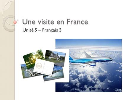 Une visite en France Unité 5 – Français 3. Objectifs Be able to say where I would go in France or somewhere else in the world. Be able to say what I might.