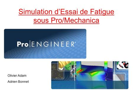 Simulation dEssai de Fatigue sous Pro/Mechanica Olivier Adam Adrien Bonnet.
