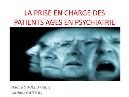 LA PRISE EN CHARGE DES PATIENTS AGES EN PSYCHIATRIE Nadira COULEUVRIER Corinne BARTOLI.