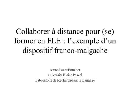 Collaborer à distance pour (se) former en FLE : lexemple dun dispositif franco-malgache Anne-Laure Foucher université Blaise Pascal Laboratoire de Recherche.