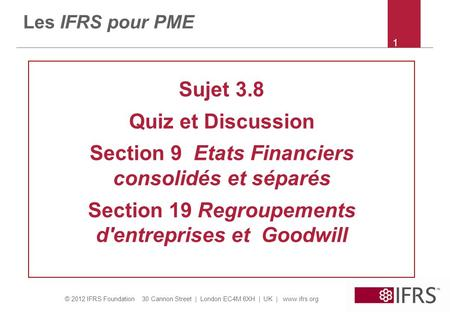 © 2012 IFRS Foundation 30 Cannon Street | London EC4M 6XH | UK | www.ifrs.org 1 Les IFRS pour PME Sujet 3.8 Quiz et Discussion Section 9 Etats Financiers.