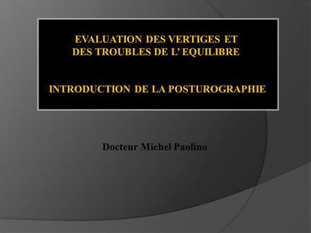 EVALUATION DES VERTIGES ET DES TROUBLES DE L EQUILIBRE INTRODUCTION DE LA POSTUROGRAPHIE Docteur Michel Paolino.