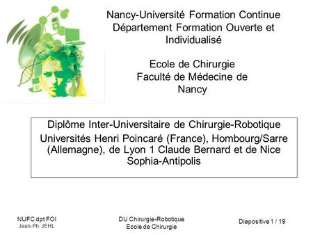 Diapositive 1 / 19 NUFC dpt FOI Jean-Ph. JEHL DU Chirurgie-Robotique Ecole de Chirurgie Nancy-Université Formation Continue Département Formation Ouverte.