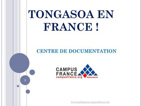 TONGASOA EN FRANCE ! CENTRE DE DOCUMENTATION www.madagascar.campusfrance.org 1.