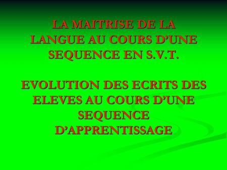 LA MAITRISE DE LA LANGUE AU COURS DUNE SEQUENCE EN S.V.T. EVOLUTION DES ECRITS DES ELEVES AU COURS DUNE SEQUENCE DAPPRENTISSAGE.