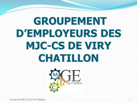 Conseil des MJC-CS de Viry-Chatillon1 GROUPEMENT DEMPLOYEURS DES MJC-CS DE VIRY CHATILLON GROUPEMENT DEMPLOYEURS DES MJC-CS DE VIRY CHATILLON.