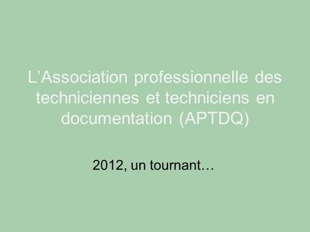 L'Association professionnelle des techniciennes et techniciens en documentation (APTDQ) 2012, un tournant…