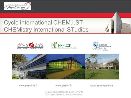 Cycle international CHEM.I.ST CHEMistry International STudies www.ensc-lille.frwww.ensccf.frwww.ensc-rennes.fr Cliquer pour passer à la diapo suivante.