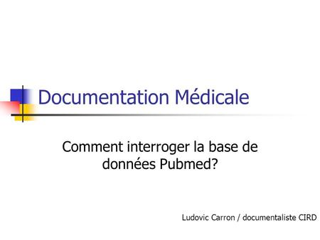 Documentation Médicale Comment interroger la base de données Pubmed? Ludovic Carron / documentaliste CIRD.