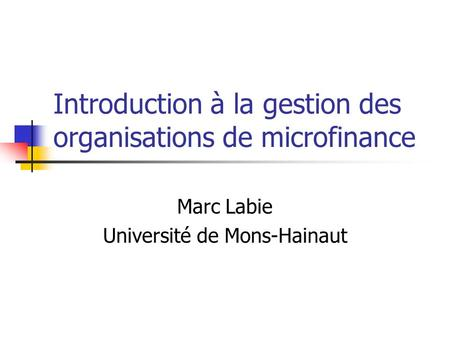 Introduction à la gestion des organisations de microfinance Marc Labie Université de Mons-Hainaut.