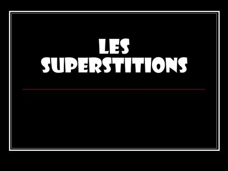 Les superstitions.