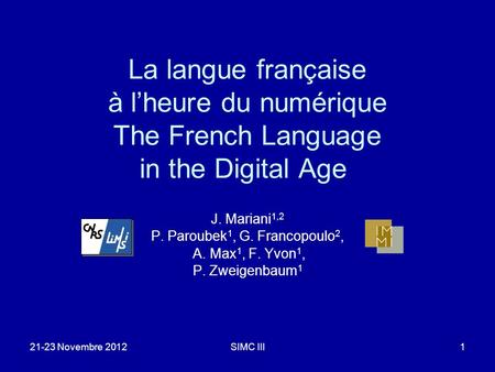 21-23 Novembre 2012SIMC III1 La langue française à lheure du numérique The French Language in the Digital Age J. Mariani 1,2 P. Paroubek 1, G. Francopoulo.