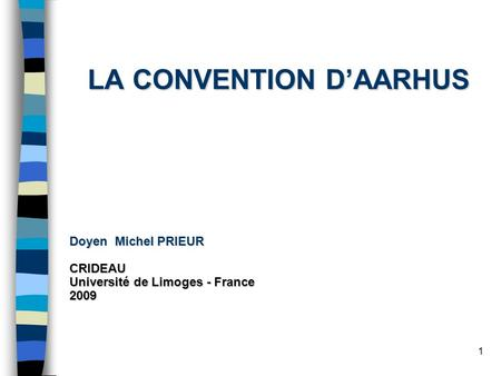1 LA CONVENTION DAARHUS Doyen Michel PRIEUR CRIDEAU Université de Limoges - France 2009.