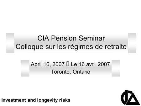 CIA Pension Seminar Colloque sur les régimes de retraite April 16, 2007 Le 16 avril 2007 Toronto, Ontario Investment and longevity risks.