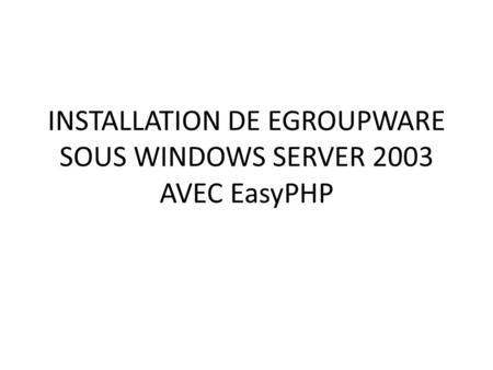 INSTALLATION DE EGROUPWARE SOUS WINDOWS SERVER 2003 AVEC EasyPHP.