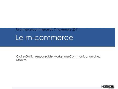 Le m-commerce Claire Gallic, responsable Marketing/Communication chez Mobizel Forum du e-commerce du 7 novembre 2011.