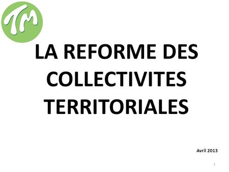 LA REFORME DES COLLECTIVITES TERRITORIALES Avril 2013 1.