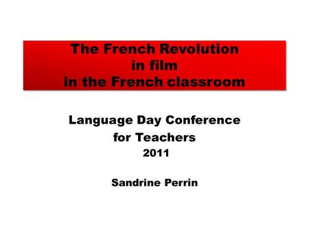 The French Revolution in film in the French classroom Language Day Conference for Teachers 2011 Sandrine Perrin.