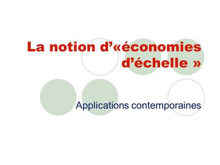 La notion d«économies déchelle » Applications contemporaines.