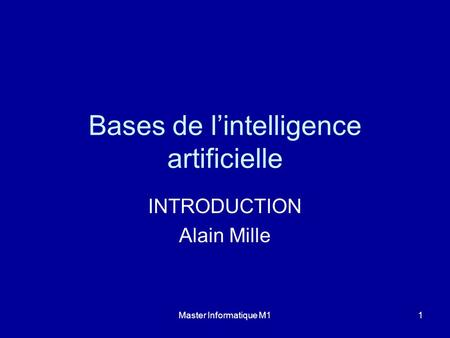 Master Informatique M11 Bases de lintelligence artificielle INTRODUCTION Alain Mille.