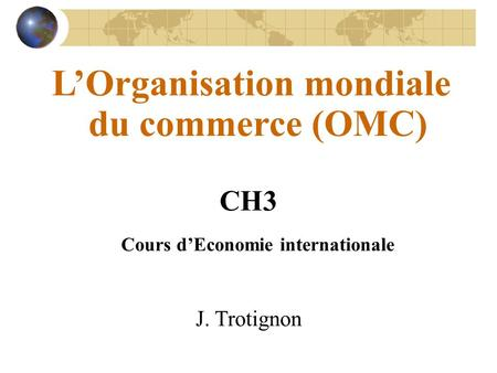 LOrganisation mondiale du commerce (OMC) CH3 Cours dEconomie internationale J. Trotignon.