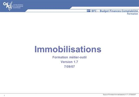 Support Formation Immobilisations V1.7 – 07/09/2007 1 Immobilisations Formation métier-outil Version 1.7 7/09/07.