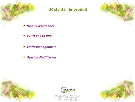 UCatchIt : le produit Mesure daudience 12 rue Gouthière - 75013 – Paris Tel : +33 1 53 62 00 60 Fax : +33 1 45 81 59 85 eCRM one to one Trafic management.