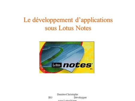 Danière Christophe IR3 Développer sous Lotus Notes Le développement dapplications sous Lotus Notes.