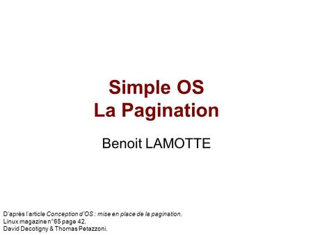 Simple OS La Pagination Benoit LAMOTTE Daprès larticle Conception dOS : mise en place de la pagination, Linux magazine n°65 page 42, David Decotigny &