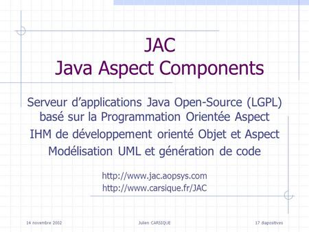 14 novembre 2002Julien CARSIQUE17 diapositives JAC Java Aspect Components Serveur dapplications Java Open-Source (LGPL) basé sur la Programmation Orientée.