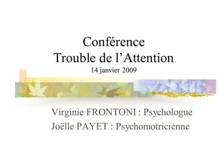 Conférence Trouble de lAttention 14 janvier 2009 Virginie FRONTONI : Psychologue Joëlle PAYET : Psychomotricienne.