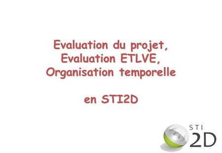 1 Evaluation du projet, Evaluation ETLVE, Organisation temporelle en STI2D.
