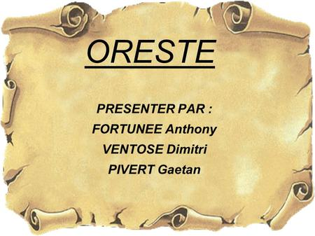 ORESTE PRESENTER PAR : FORTUNEE Anthony VENTOSE Dimitri PIVERT Gaetan.