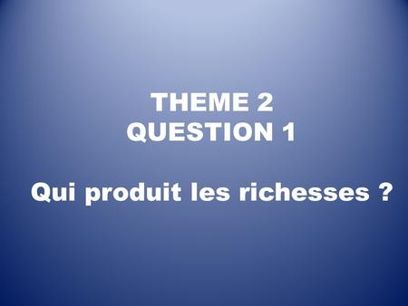 THEME 2 QUESTION 1 Qui produit les richesses ?. Que faut-il comprendre par « richesses » ? En Economie, on appelle « richesses » le résultat de la PRODUCTION…