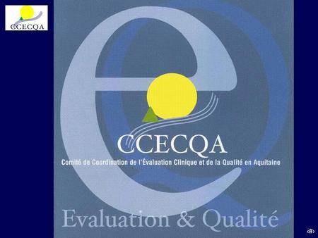 CCECQA Comité de Coordination de l'Evaluation Clinique et de la Qualité en Aquitaine Association loi 1901 Créé en 1996 à l'initiative du GRAHPA Groupe.