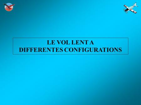 LE VOL LENT A DIFFERENTES CONFIGURATIONS. PREPARATION.
