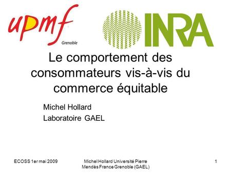 ECOSS 1er mai 2009Michel Hollard Université Pierre Mendès France Grenoble (GAEL) 1 Le comportement des consommateurs vis-à-vis du commerce équitable Michel.