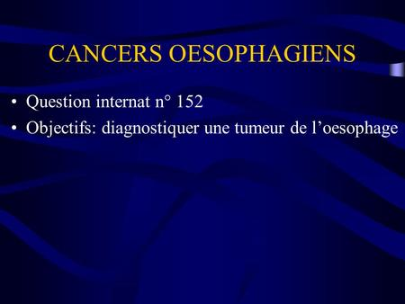CANCERS OESOPHAGIENS Question internat n° 152 Objectifs: diagnostiquer une tumeur de loesophage.