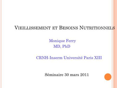 V IEILLISSEMENT ET B ESOINS N UTRITIONNELS Monique Ferry MD, PhD CRNH-Inserm Université Paris XIII Séminaire 30 mars 2011.