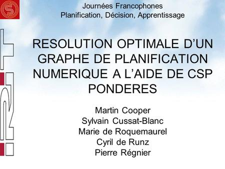 RESOLUTION OPTIMALE DUN GRAPHE DE PLANIFICATION NUMERIQUE A LAIDE DE CSP PONDERES Martin Cooper Sylvain Cussat-Blanc Marie de Roquemaurel Cyril de Runz.