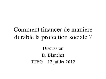 Comment financer de manière durable la protection sociale ? Discussion D. Blanchet TTEG – 12 juillet 2012.