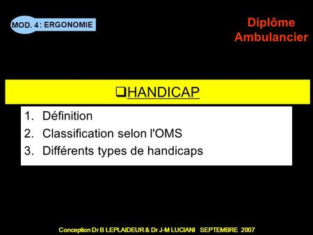 : ERGONOMIE Conception Dr B LEPLAIDEUR & Dr J-M LUCIANI SEPTEMBRE 2007 MOD. 4 Diplôme Ambulancier TITRE DE CHAPITRE HANDICAP 1.Définition 2.Classification.
