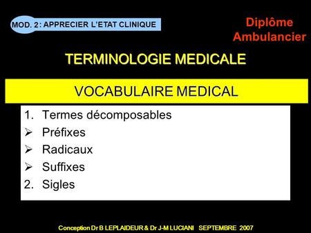 Conception Dr B LEPLAIDEUR & Dr J-M LUCIANI SEPTEMBRE 2007 : APPRECIER LETAT CLINIQUE MOD. 2 Diplôme Ambulancier TERMINOLOGIE MEDICALE VOCABULAIRE MEDICAL.