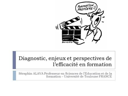 Diagnostic, enjeux et perspectives de lefficacité en formation Séraphin ALAVA Professeur en Sciences de lEducation et de la formation – Université de Toulouse.