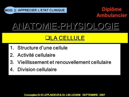 : APPRECIER LETAT CLINIQUE Conception Dr B LEPLAIDEUR & Dr J-M LUCIANI SEPTEMBRE 2007 MOD. 2 Diplôme Ambulancier A LA CELLULE 1.Structure dune cellule.