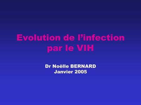Evolution de l'infection par le VIH Dr Noëlle BERNARD Janvier 2005