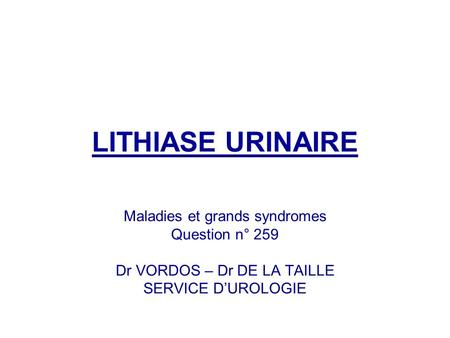 LITHIASE URINAIRE Maladies et grands syndromes Question n° 259 Dr VORDOS – Dr DE LA TAILLE SERVICE DUROLOGIE.