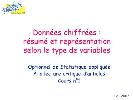 Données chiffrées : résumé et représentation selon le type de variables Optionnel de Statistique appliquée À la lecture critique darticles Cours n°1 FRT.