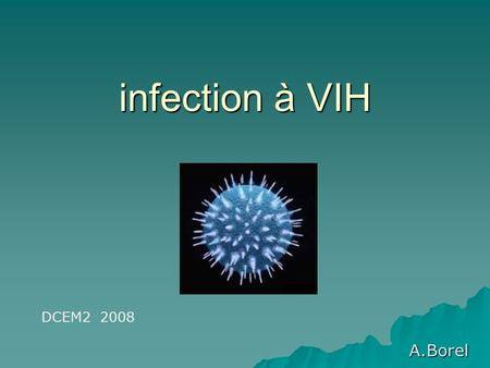 Infection à VIH A.Borel DCEM2 2008. Définition Le SIDA (Syndrome d'Immuno- Déficience Acquise) correspond à un déficit immunitaire chronique induit par.